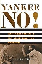 Yankee No!: Anti-Americanism in U.S.-Latin…
