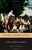 Garsten, Bryan: Saving Persuasion: A Defense Of Rhetoric And Judgment