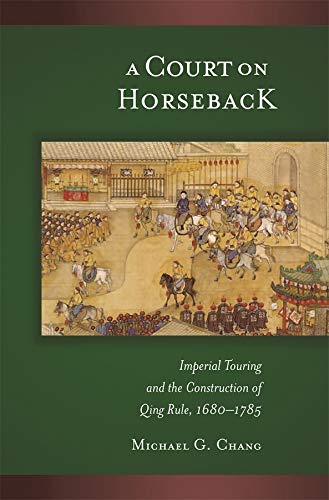 a-court-on-horseback-imperial-touring-and-the-construction-of-qing-rule-1680-1785-harvard-east-asian-monographs