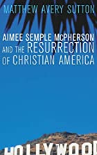 Aimee Semple McPherson and the Resurrection&hellip;