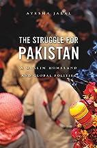 The Struggle for Pakistan: A Muslim Homeland…