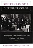 Jacobson, Matthew Frye: Whiteness of a Different Color: European Immigrants and the Alchemy of Race