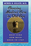 Gillick, Muriel R.: Choosing Medical Care in Old Age: What Kind, How Much, When to Stop