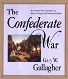 Gallagher, Gary W.: The Confederate War : How Popular Will Nationalism, and Millitary Strategy Could Not Stave off Defeat