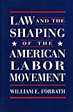 Forbath, William E.: Law and the Shaping of the American Labor Movement