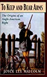 Malcolm, Joyce Lee: To Keep and Bear Arms: The Origins of an Anglo-American Right