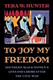 Hunter, Tera W.: To 'Joy My Freedom: Southern Black Women's Lives and Labors After the Civil War
