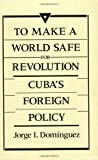 Dominguez, Jorge I.: To Make a World Safe for Revolution: Cuba&#39;s Foreign Policy