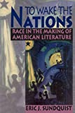 Eric J. Sundquist: To Wake the Nations: Race in the Making of American Literature