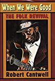 Cantwell, Robert: When We Were Good: The Folk Revival