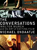 Ondaatje, Michael: The Conversations : Walter Murch and the Art of Editing Film