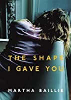 The Shape I Gave You by Martha Baillie