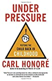 Honore, Carl: Under Pressure: Putting the Child Back in Childhood