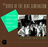 Watson, Steven: The Birth of the Beat Generation: Visionaries, Rebels, and Hipsters, 1944-1960