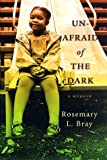 Bray, Rosemary L.: Unafraid of the Dark : A Memoir