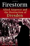 Debruhl, Marshall: Firestorm: Allied Airpower and the Destruction of Dresden