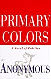 Anonymous: Primary Colors : A Novel of Politics