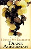 Diane Ackerman: I Praise My Destroyer: Poems