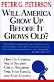 Peterson, Peter G.: Will America Grow up Before it Grows Old: How the Coming Social Security Crisis Threatens You, Your Family, and Your Country