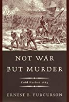 Not War But Murder: Cold Harbor 1864 by…