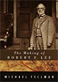 Fellman, Michael: The Making of Robert E. Lee