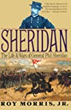 Morris, Roy, Jr.: Sheridan : The Life and Wars of General Phil Sheridan