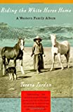 Jordan, Teresa: Riding the White Horse Home: A Western Family Album