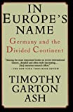 Timothy Garton Ash: In Europe's Name: Germany and the Divided Continent