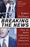Fallows, James: Breaking the News: How the Media Undermine American Democracy