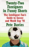 Davies, Peter: Twenty-Two Foreigners In Funny Shorts: The Intelligent Fan's Guide to Soccer and World Cup '94