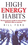 Ford, Bill: High Energy Habits: The Busy Person&#39;s Guide to More Energy (Without Diets or Exercise)