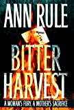 Rule, Ann: Bitter Harvest: A Woman&#39;s Fury, a Mother&#39;s Sacrifice