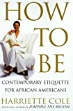 Cole, Harriette: How to Be: Contemporary Etiquette for Africian Americans