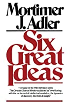 Six Great Ideas by Mortimer J. Adler