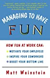 Matt Weinstein: Managing to Have Fun: How Fun at Work Can Motivate Your Employees, Inspire Your Coworkers, and Boost Your Bottom Line
