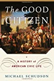 Michael Schudson: The Good Citizen: A History of American CIVIC Life
