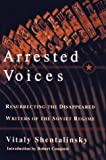 Shentalinskii, Vitalii: Arrested Voices: Resurrecting the Disappeared Writers of the Soviet Regime