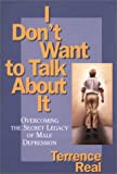 Real, Terrence: I Don't Want to Talk About It: Overcoming the Secret Legacy of Male Depression