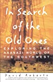 Roberts, David: In Search of the Old Ones: Exploring the Anasazi World of the Southwest