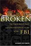 Powers, Richard Gid: Broken : The Troubled Past and Uncertain Future of the FBI