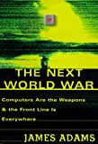 Adams, James: The Next World War : Computers Are the Weapons and the Front Line Is Everywhere