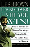 Brown, Les: It&#39;s Not over Until You Win!: How to Become the Person You Always Wanted to Be-No Matter What the Obstacle