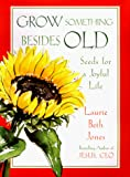 Jones, Laurie Beth: Grow Something Besides Old: Seeds For A Joyful Life