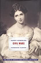 Fanny Kemble's Civil Wars by Catherine…