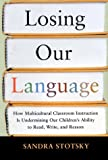 Stotsky, Sandra: Losing Our Language: How Multicultural Classroom Instruction Is Undermining Our Children's Ability to Read, Write, and Reason