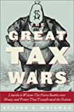 Weisman, Steven R.: The Great Tax Wars : Lincoln to Wilson - The Fierce Battles over Money and Power That Transformed the Nation