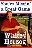 Herzog, Whitey: You&#39;re Missin&#39; a Great Game: From Casey to Ozzie, the Magic of Baseball and How to Get It Back