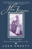 Druett, Joan: HEN FRIGATES: Passion and Peril, Nineteenth-Century Women at Sea