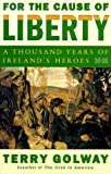 Golway, Terry: For the Cause of Liberty: A Thousand Years of Irelands Heroes