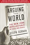 Dorman, Joseph: Arguing the World : The New York Intellectuals in Their Own Words